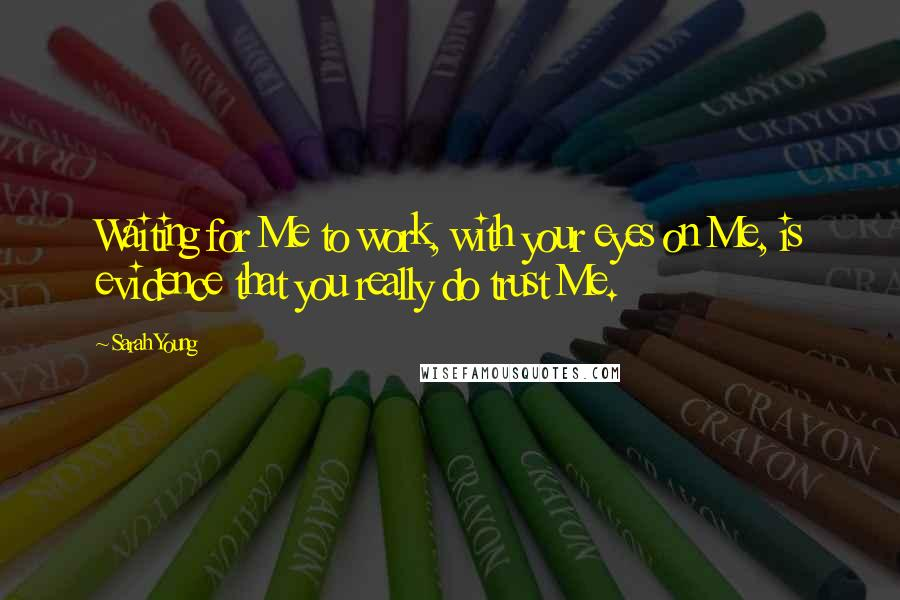 Sarah Young quotes: Waiting for Me to work, with your eyes on Me, is evidence that you really do trust Me.