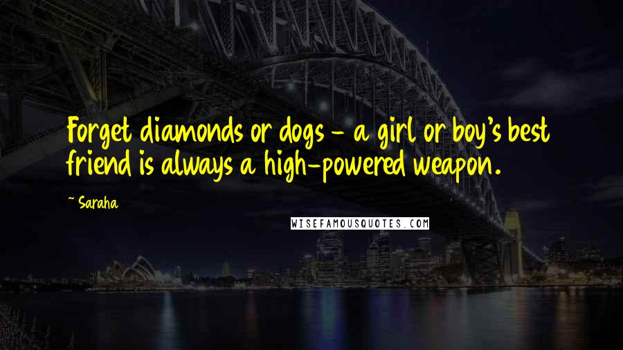 Saraha quotes: Forget diamonds or dogs - a girl or boy's best friend is always a high-powered weapon.
