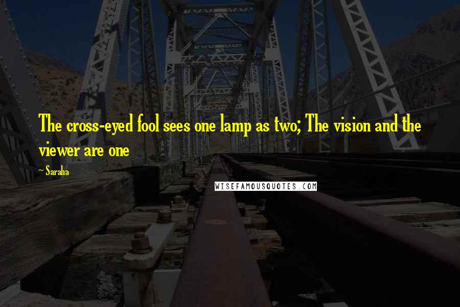 Saraha quotes: The cross-eyed fool sees one lamp as two; The vision and the viewer are one