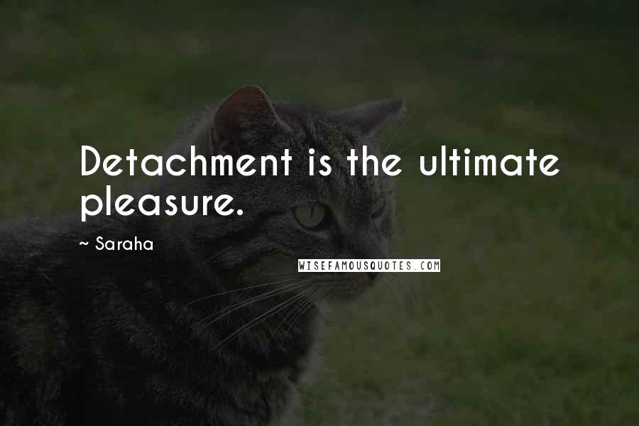 Saraha quotes: Detachment is the ultimate pleasure.