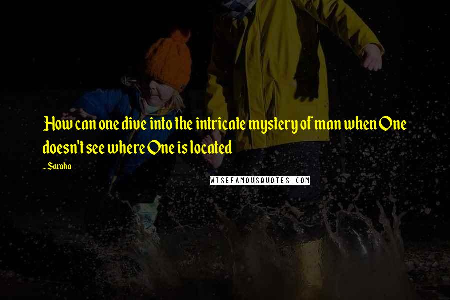 Saraha quotes: How can one dive into the intricate mystery of man when One doesn't see where One is located