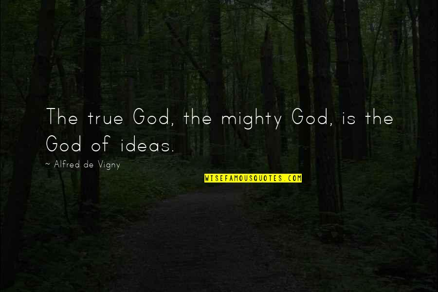 Sarcastic And Funny Quotes By Alfred De Vigny: The true God, the mighty God, is the