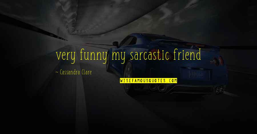 Sarcastic And Funny Quotes By Cassandra Clare: very funny my sarcastic friend