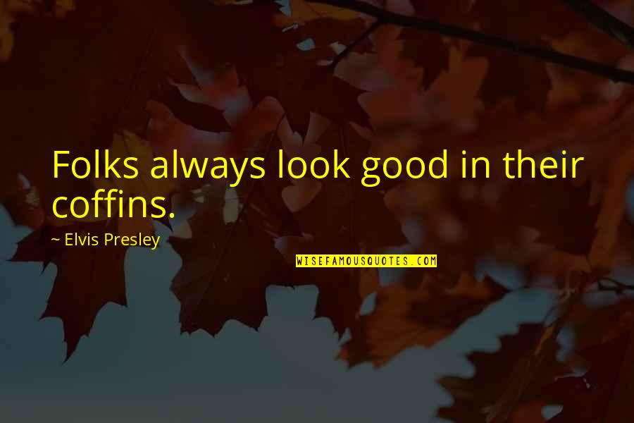 Sarcastic And Funny Quotes By Elvis Presley: Folks always look good in their coffins.