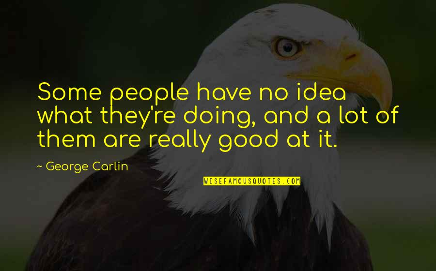 Sarcastic And Funny Quotes By George Carlin: Some people have no idea what they're doing,