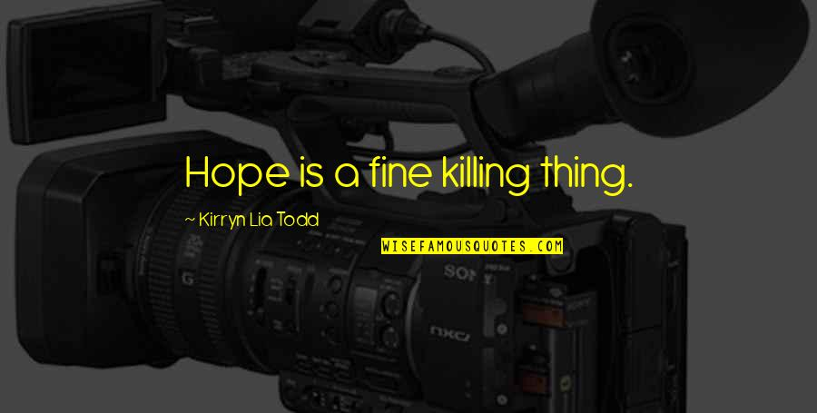 Sarcastic Cute Quotes By Kirryn Lia Todd: Hope is a fine killing thing.