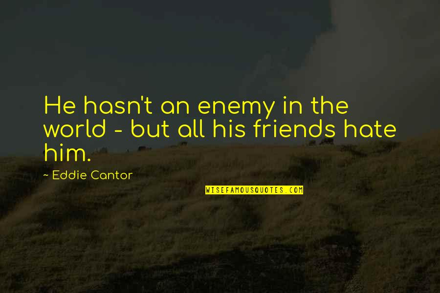 Sarcastic Hate Quotes By Eddie Cantor: He hasn't an enemy in the world -