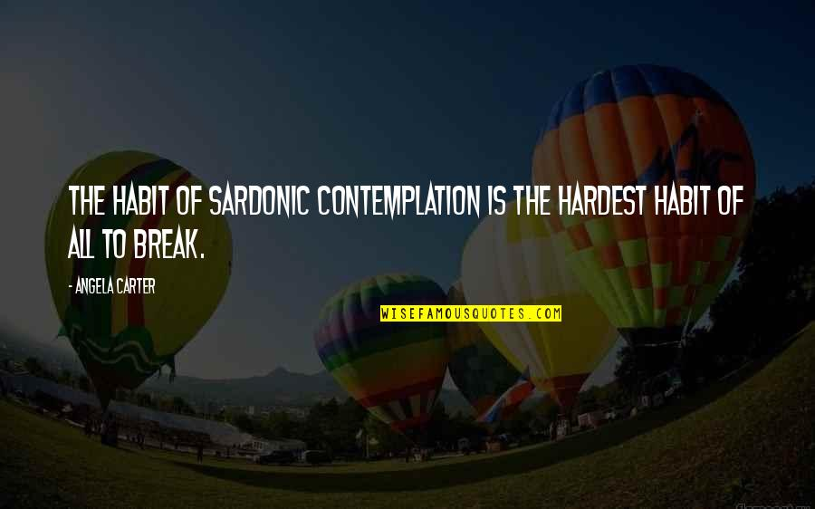 Sardonic Quotes By Angela Carter: The habit of sardonic contemplation is the hardest