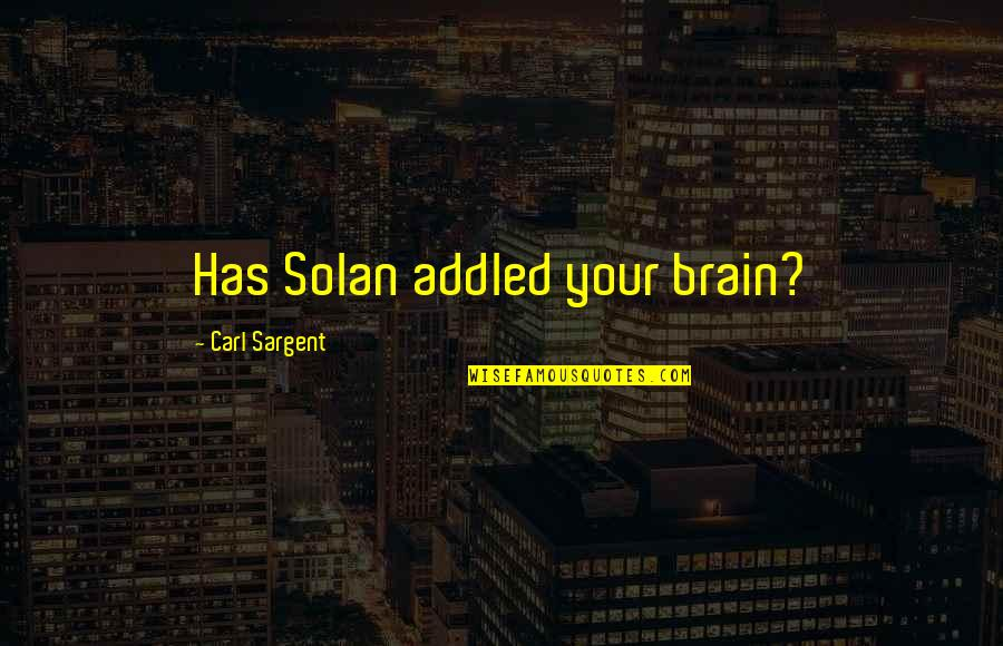 Sargent Quotes By Carl Sargent: Has Solan addled your brain?