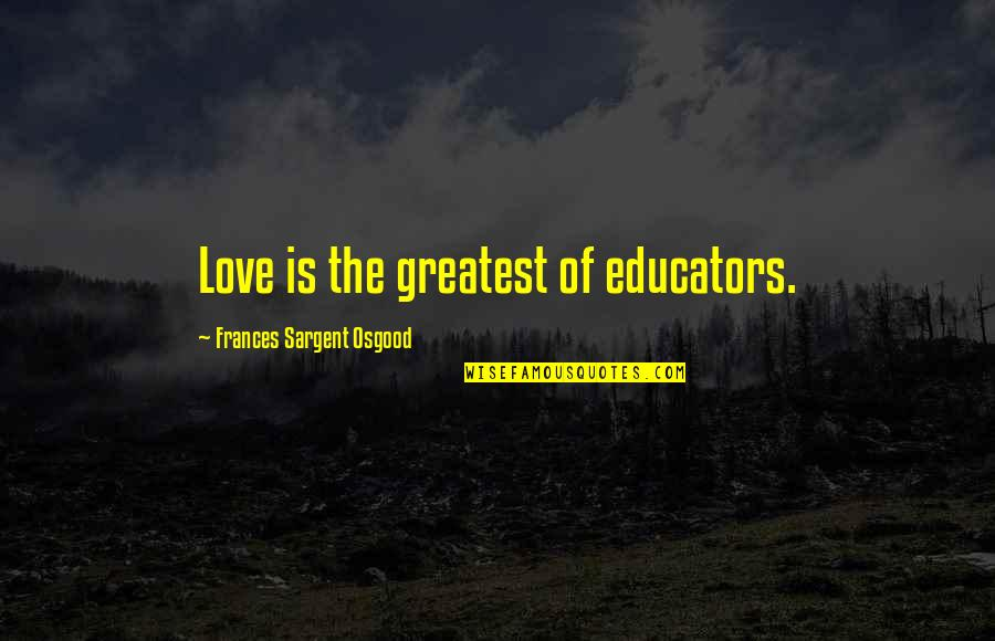 Sargent Quotes By Frances Sargent Osgood: Love is the greatest of educators.