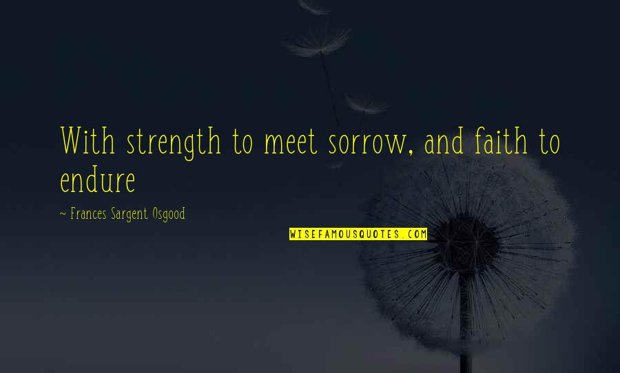 Sargent Quotes By Frances Sargent Osgood: With strength to meet sorrow, and faith to