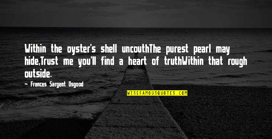 Sargent Quotes By Frances Sargent Osgood: Within the oyster's shell uncouthThe purest pearl may
