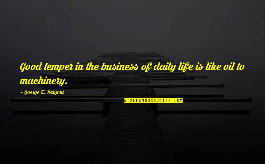 Sargent Quotes By George E. Sargent: Good temper in the business of daily life