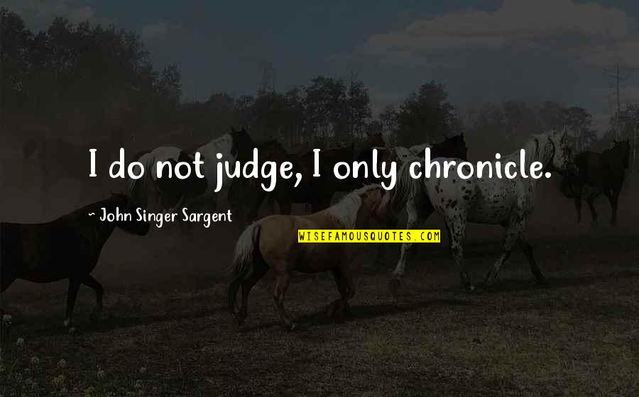 Sargent Quotes By John Singer Sargent: I do not judge, I only chronicle.