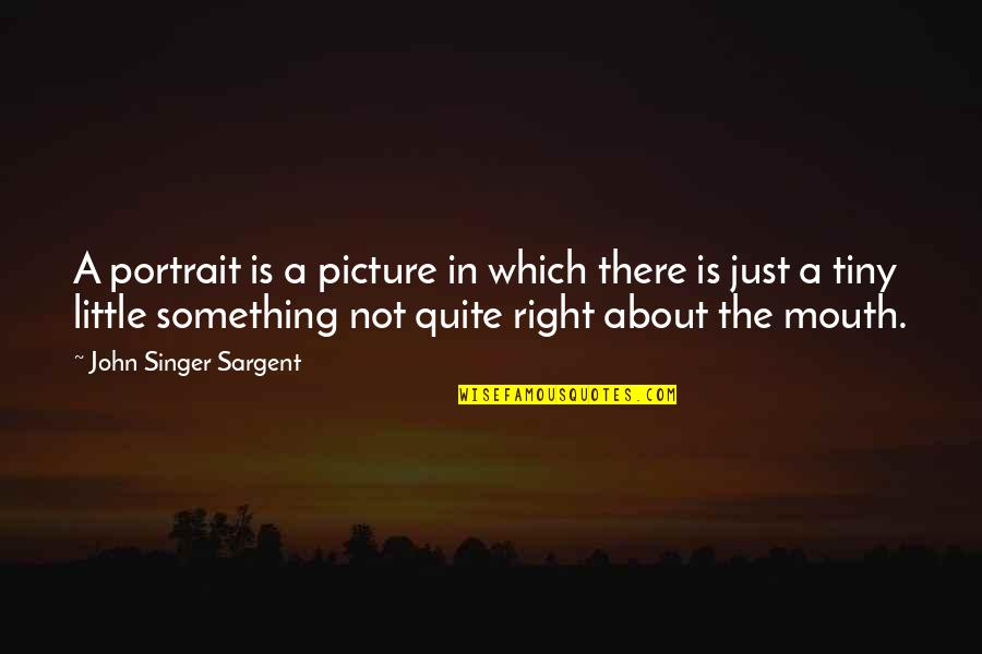 Sargent Quotes By John Singer Sargent: A portrait is a picture in which there