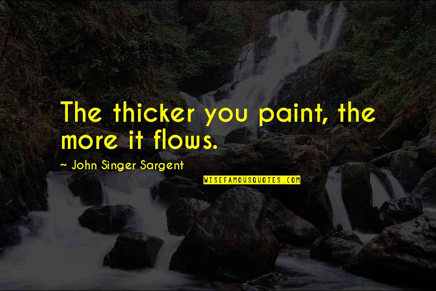 Sargent Quotes By John Singer Sargent: The thicker you paint, the more it flows.