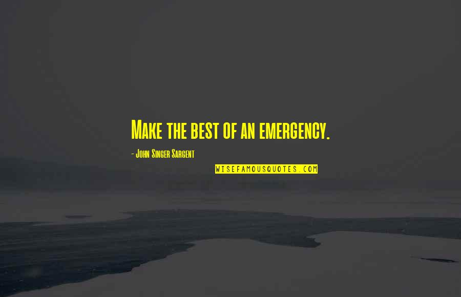 Sargent Quotes By John Singer Sargent: Make the best of an emergency.