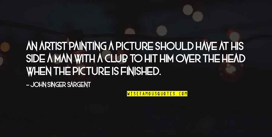 Sargent Quotes By John Singer Sargent: An artist painting a picture should have at