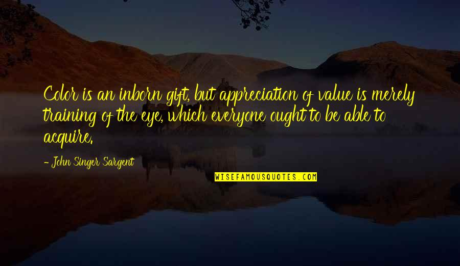 Sargent Quotes By John Singer Sargent: Color is an inborn gift, but appreciation of