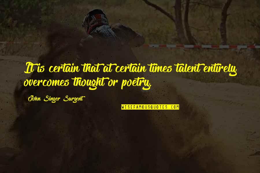 Sargent Quotes By John Singer Sargent: It is certain that at certain times talent