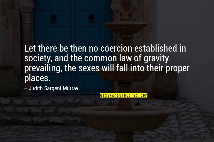 Sargent Quotes By Judith Sargent Murray: Let there be then no coercion established in