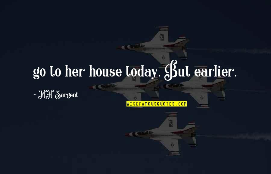 Sargent Quotes By M.H. Sargent: go to her house today. But earlier.
