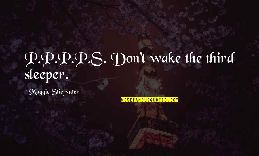 Sargent Quotes By Maggie Stiefvater: P.P.P.P.S. Don't wake the third sleeper.