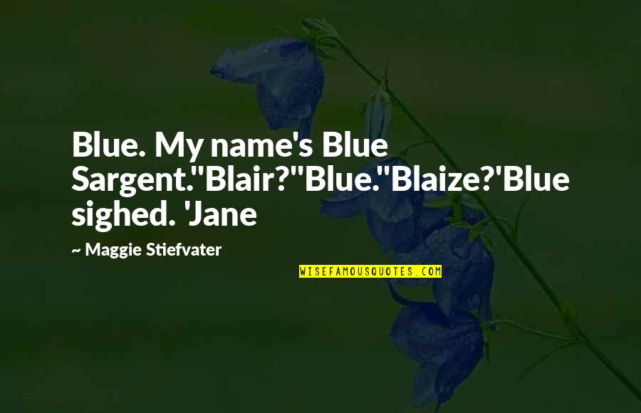 Sargent Quotes By Maggie Stiefvater: Blue. My name's Blue Sargent.''Blair?''Blue.''Blaize?'Blue sighed. 'Jane