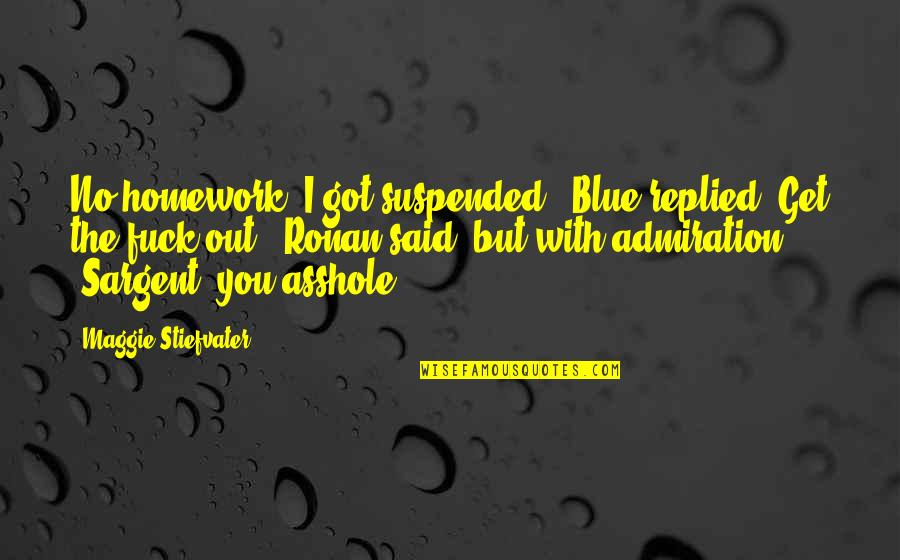 """Sargent Quotes By Maggie Stiefvater: No homework. I got suspended,"""" Blue replied.""""Get the"""