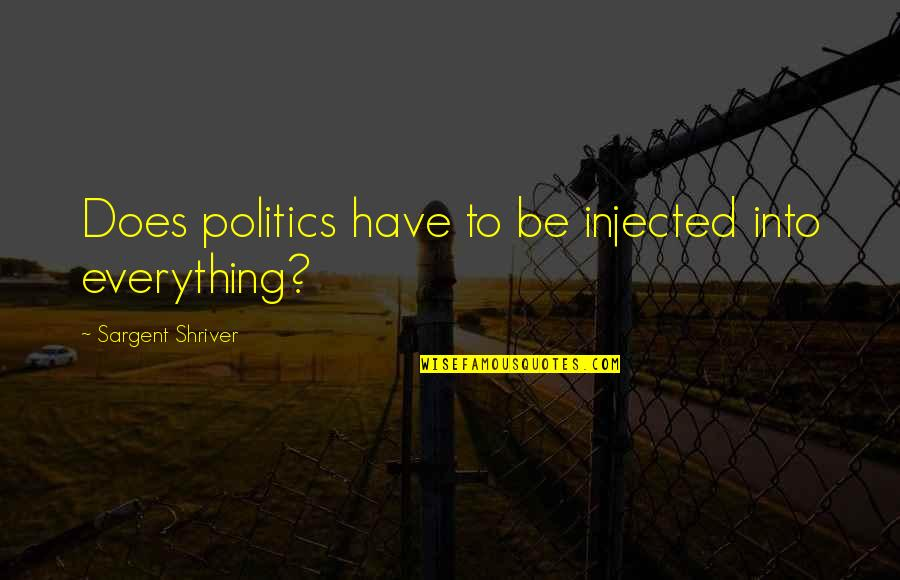Sargent Quotes By Sargent Shriver: Does politics have to be injected into everything?