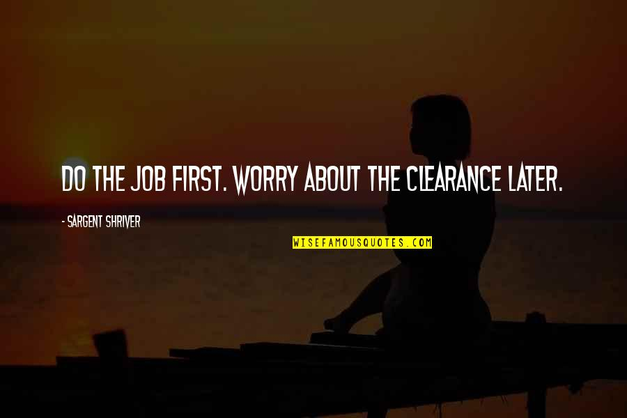 Sargent Quotes By Sargent Shriver: Do the job first. Worry about the clearance