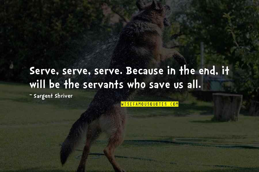Sargent Quotes By Sargent Shriver: Serve, serve, serve. Because in the end, it