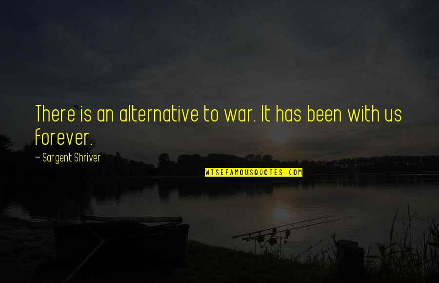 Sargent Quotes By Sargent Shriver: There is an alternative to war. It has