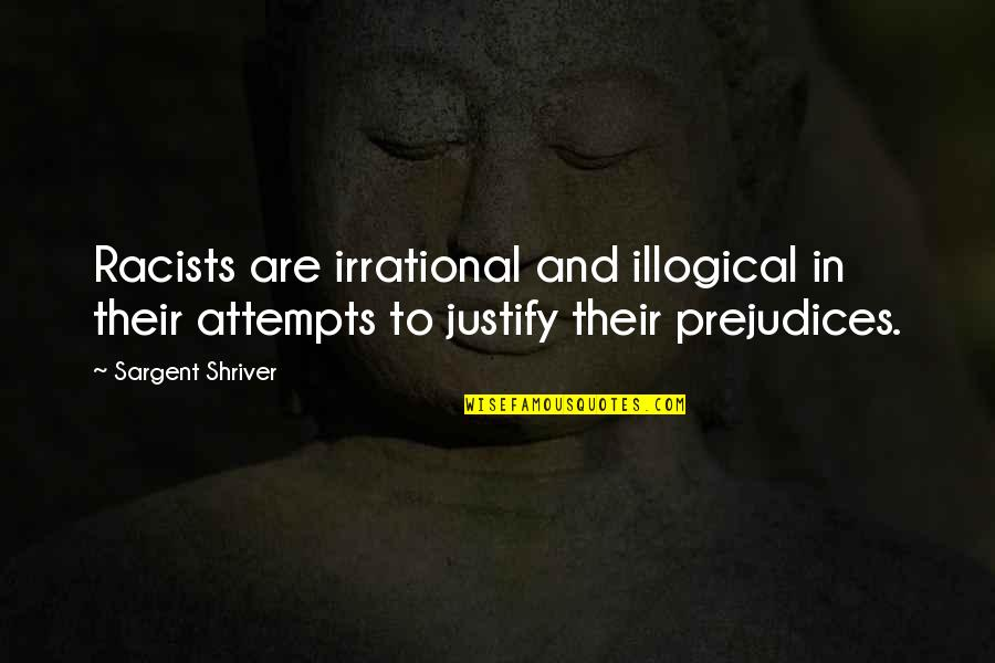 Sargent Quotes By Sargent Shriver: Racists are irrational and illogical in their attempts