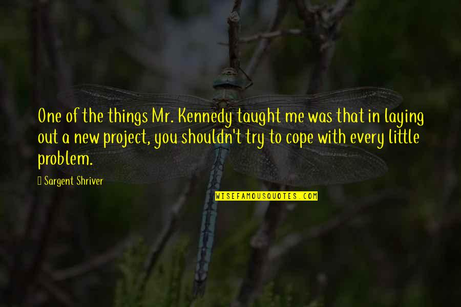 Sargent Quotes By Sargent Shriver: One of the things Mr. Kennedy taught me