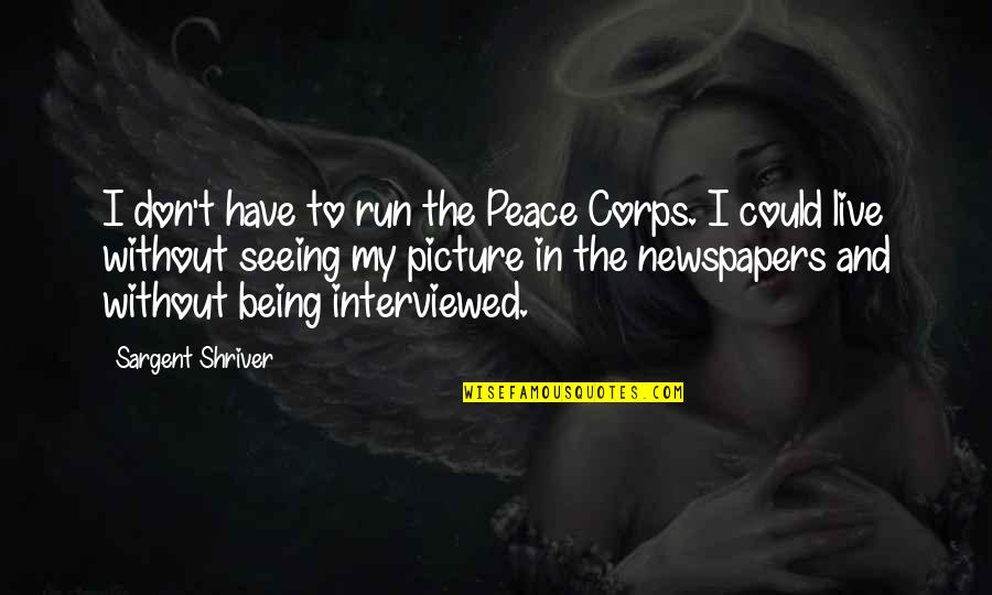 Sargent Quotes By Sargent Shriver: I don't have to run the Peace Corps.