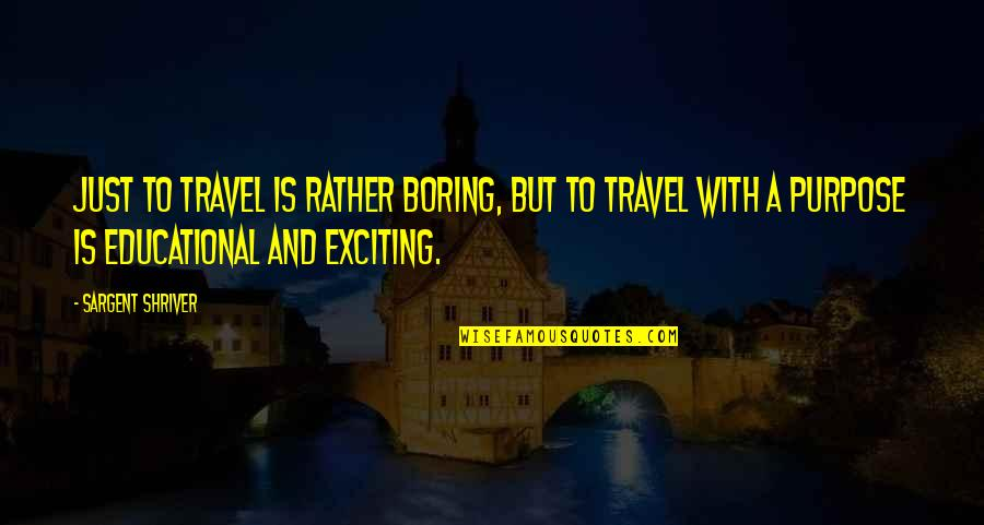 Sargent Quotes By Sargent Shriver: Just to travel is rather boring, but to