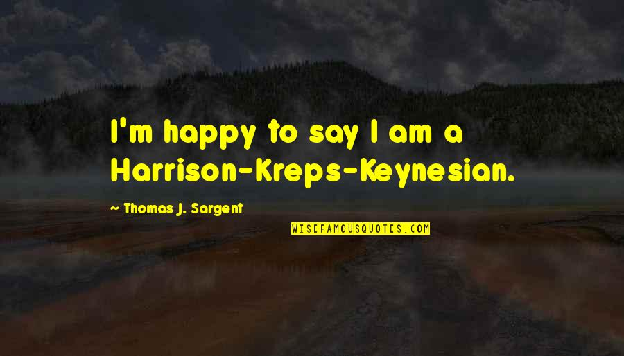 Sargent Quotes By Thomas J. Sargent: I'm happy to say I am a Harrison-Kreps-Keynesian.