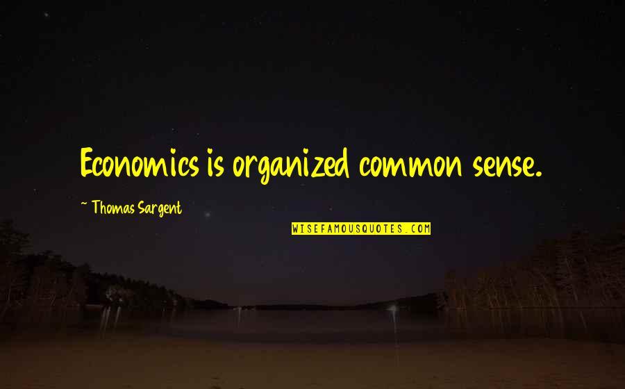Sargent Quotes By Thomas Sargent: Economics is organized common sense.