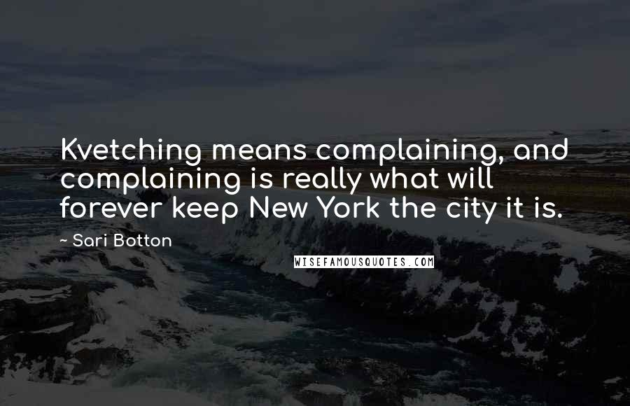Sari Botton quotes: Kvetching means complaining, and complaining is really what will forever keep New York the city it is.