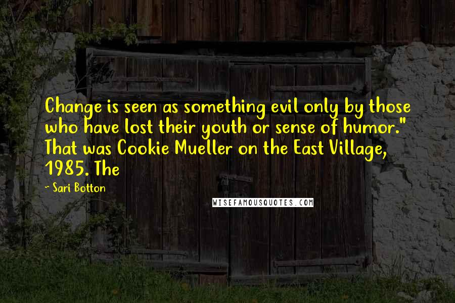 "Sari Botton quotes: Change is seen as something evil only by those who have lost their youth or sense of humor."" That was Cookie Mueller on the East Village, 1985. The"
