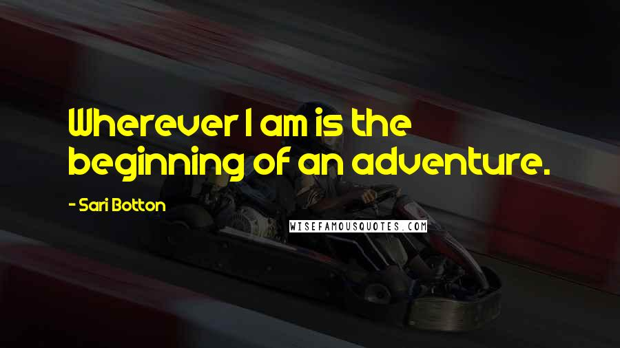 Sari Botton quotes: Wherever I am is the beginning of an adventure.