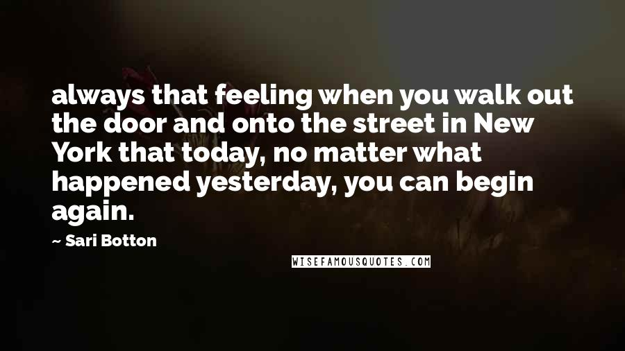Sari Botton quotes: always that feeling when you walk out the door and onto the street in New York that today, no matter what happened yesterday, you can begin again.