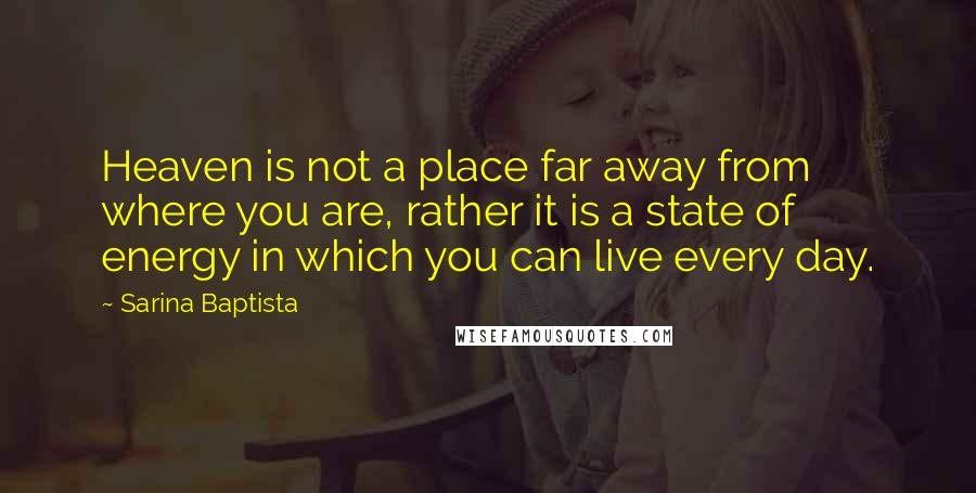 Sarina Baptista quotes: Heaven is not a place far away from where you are, rather it is a state of energy in which you can live every day.