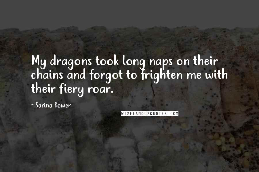 Sarina Bowen quotes: My dragons took long naps on their chains and forgot to frighten me with their fiery roar.