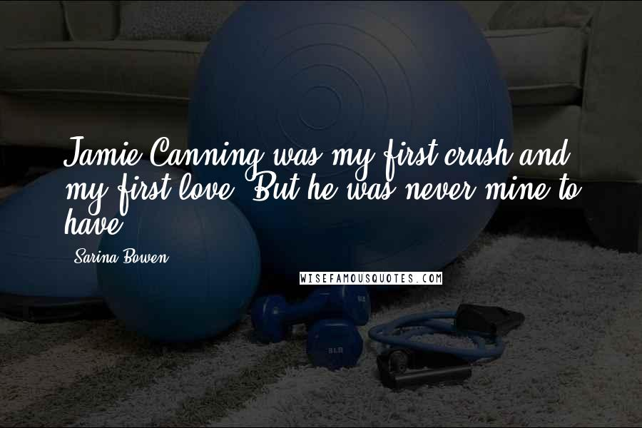 Sarina Bowen quotes: Jamie Canning was my first crush and my first love. But he was never mine to have.