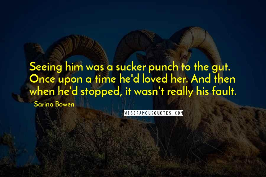 Sarina Bowen quotes: Seeing him was a sucker punch to the gut. Once upon a time he'd loved her. And then when he'd stopped, it wasn't really his fault.