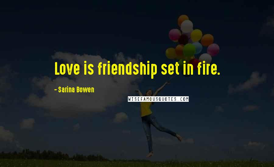 Sarina Bowen quotes: Love is friendship set in fire.