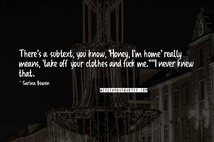"""Sarina Bowen quotes: There's a subtext, you know, 'Honey, I'm home' really means, 'take off your clothes and fuck me.""""""""I never knew that."""