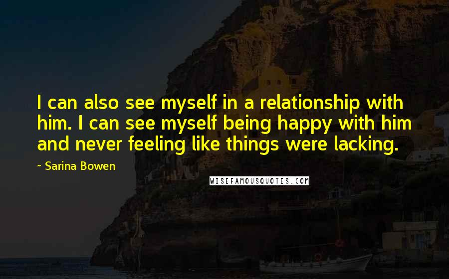 Sarina Bowen quotes: I can also see myself in a relationship with him. I can see myself being happy with him and never feeling like things were lacking.